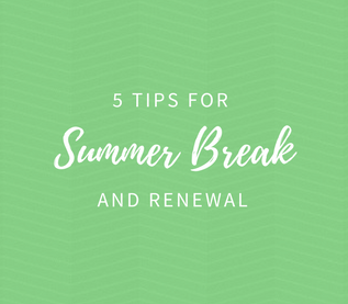 5 Tips for Summer Break & Renewal